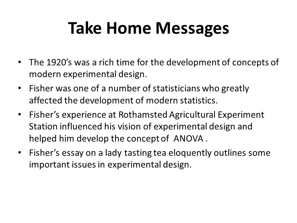 Take Home Messages The 1920's was a rich time for the development of concepts of modern experimental design.