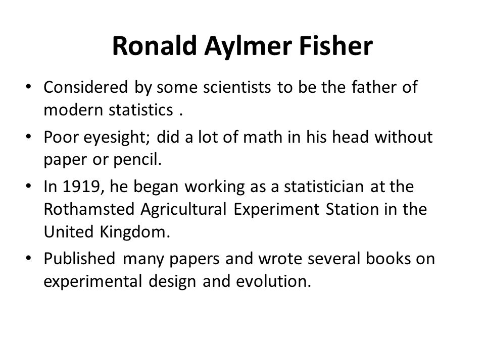 Ronald Aylmer Fisher Considered by some scientists to be the father of modern statistics .