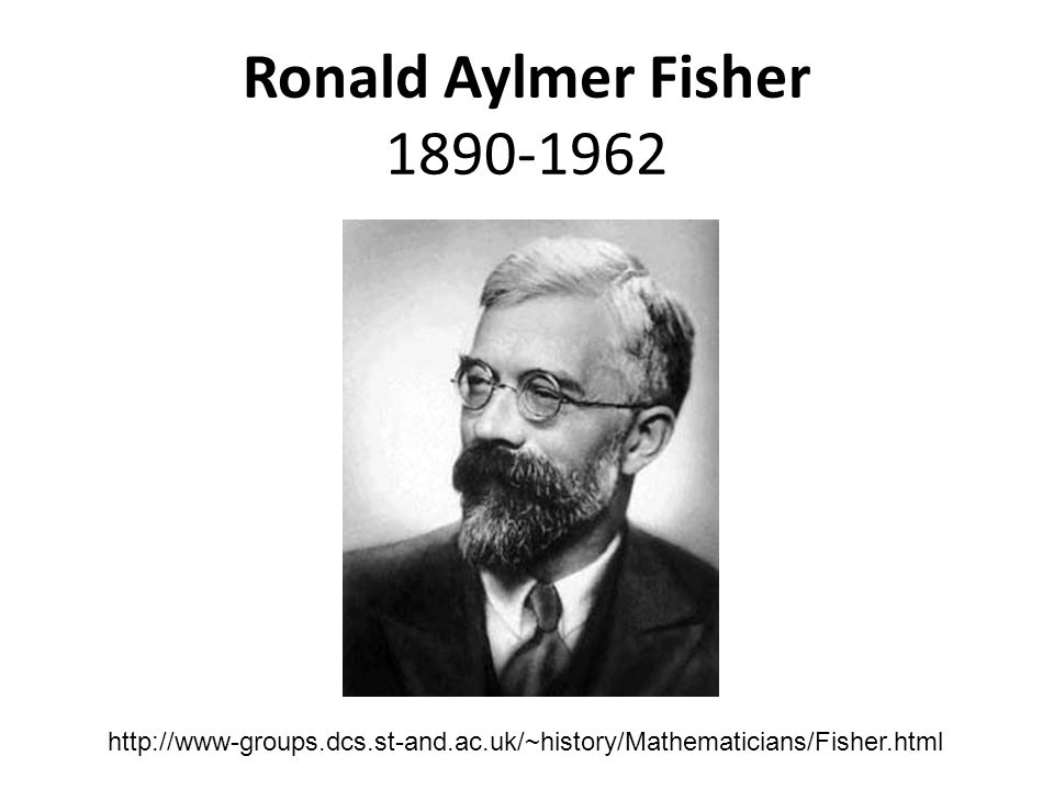 Ronald Aylmer Fisher 1890-1962 http://www-groups.dcs.st-and.ac.uk/~history/Mathematicians/Fisher.html.