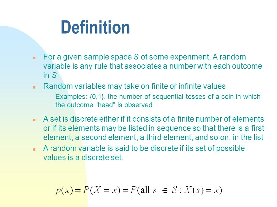 Definition For a given sample space S of some experiment, A random variable is any rule that associates a number with each outcome in S.