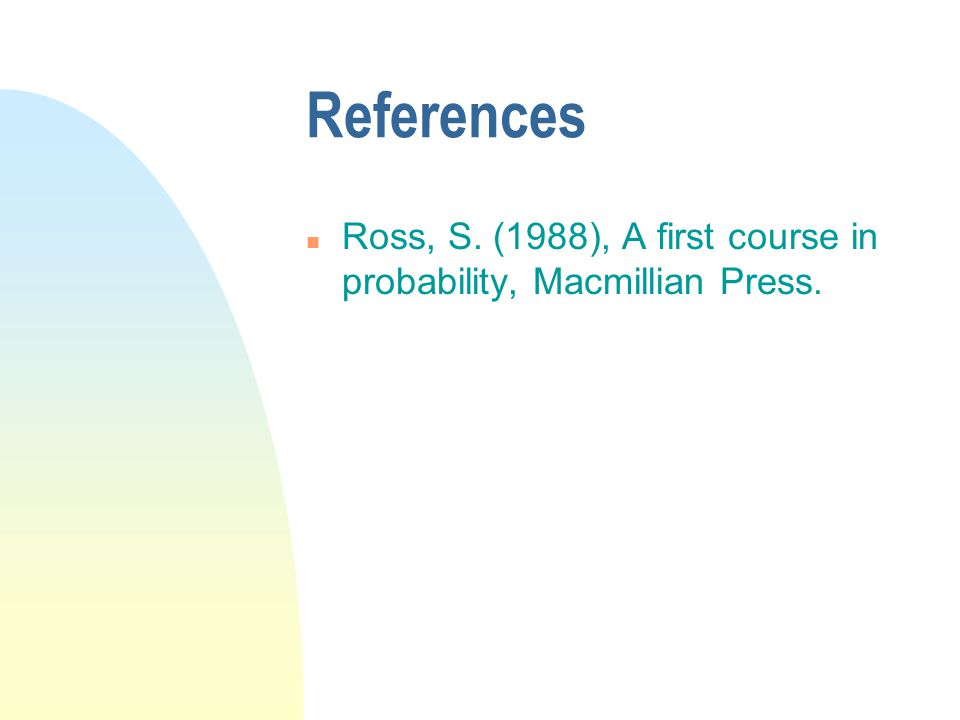 References Ross, S. (1988), A first course in probability, Macmillian Press.
