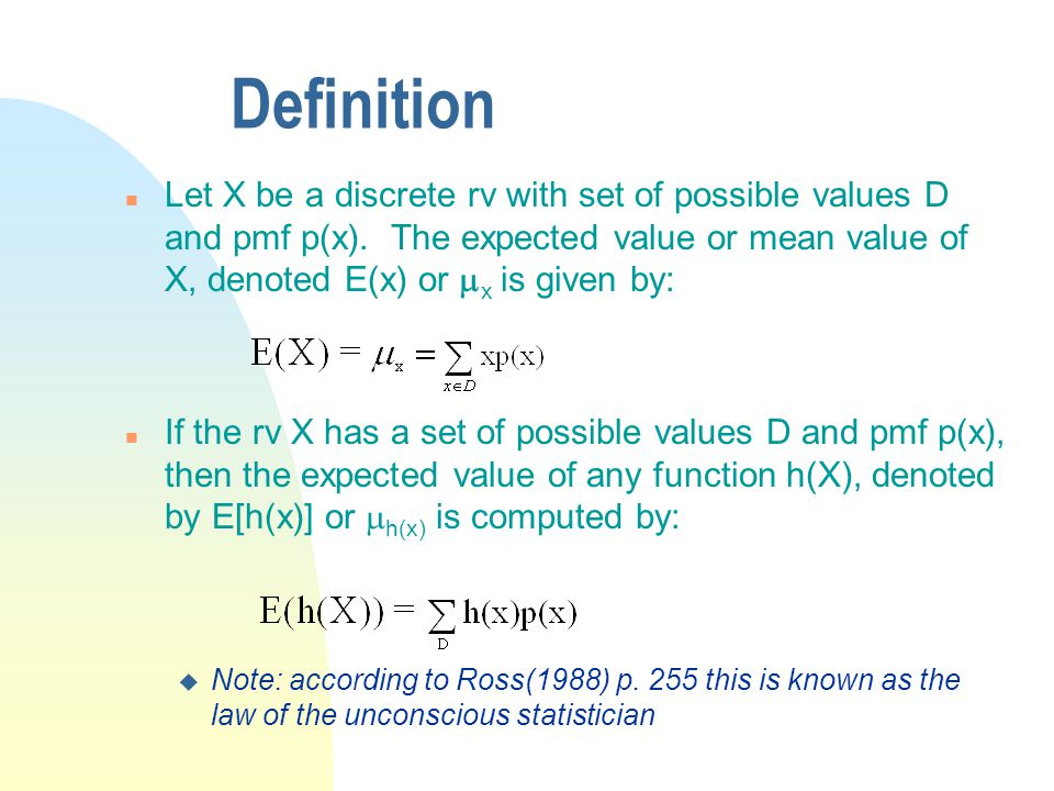 Definition Let X be a discrete rv with set of possible values D and pmf p(x). The expected value or mean value of X, denoted E(x) or mx is given by: