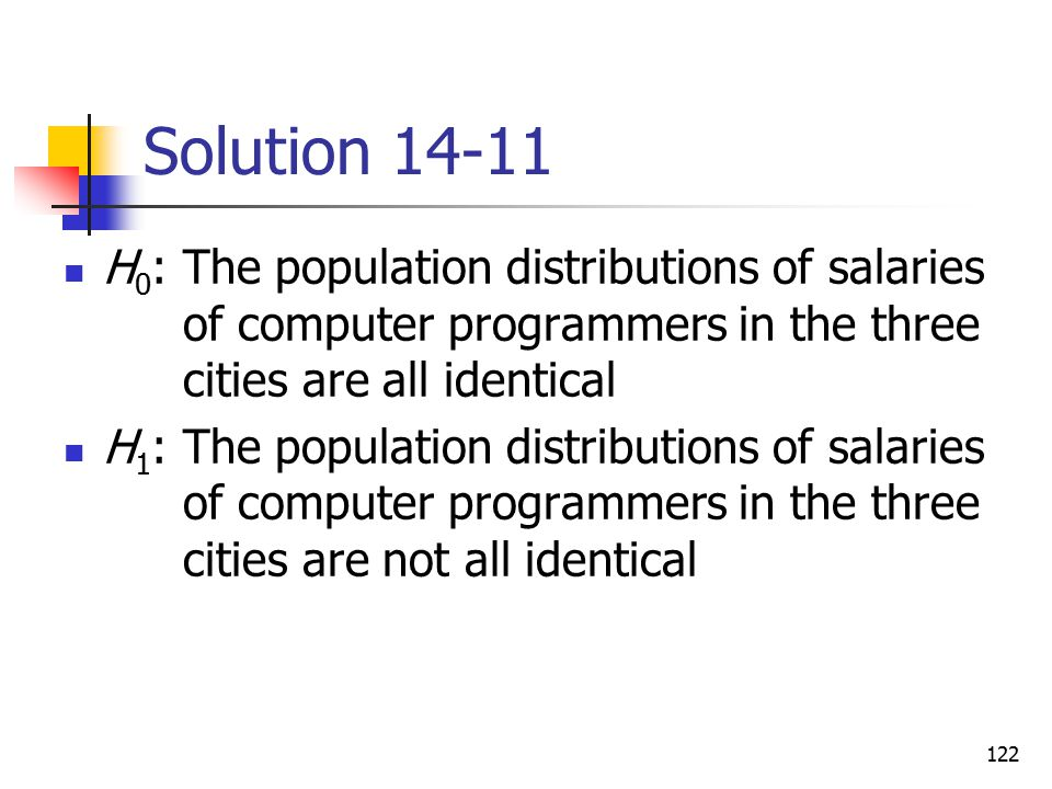 Solution 14-11 H0: The population distributions of salaries of computer programmers in the three cities are all identical.
