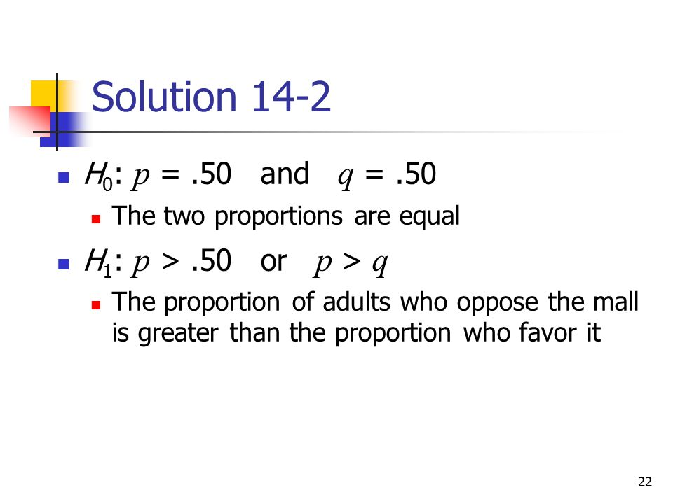 Solution 14-2 H0: p = .50 and q = .50 H1: p > .50 or p > q