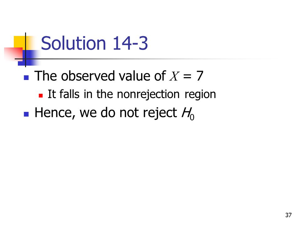 Solution 14-3 The observed value of X = 7 Hence, we do not reject H0