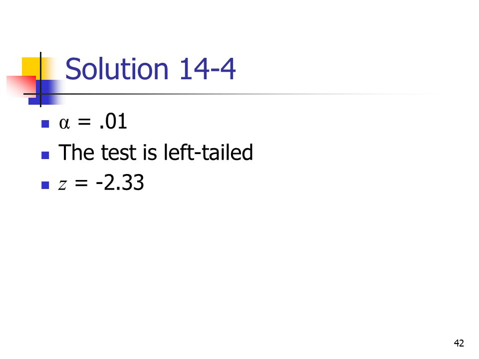 Solution 14-4 α = .01 The test is left-tailed z = -2.33