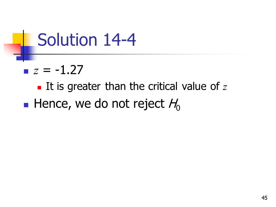 Solution 14-4 z = -1.27 Hence, we do not reject H0