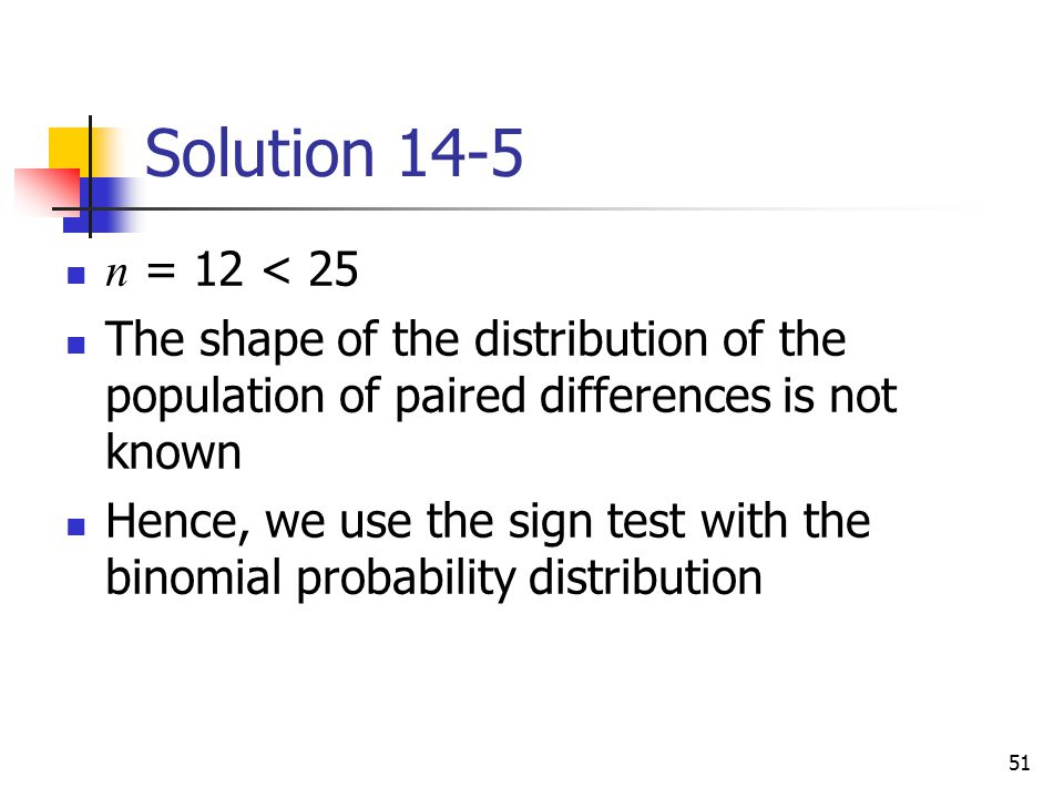 Solution 14-5 n = 12 < 25. The shape of the distribution of the population of paired differences is not known.