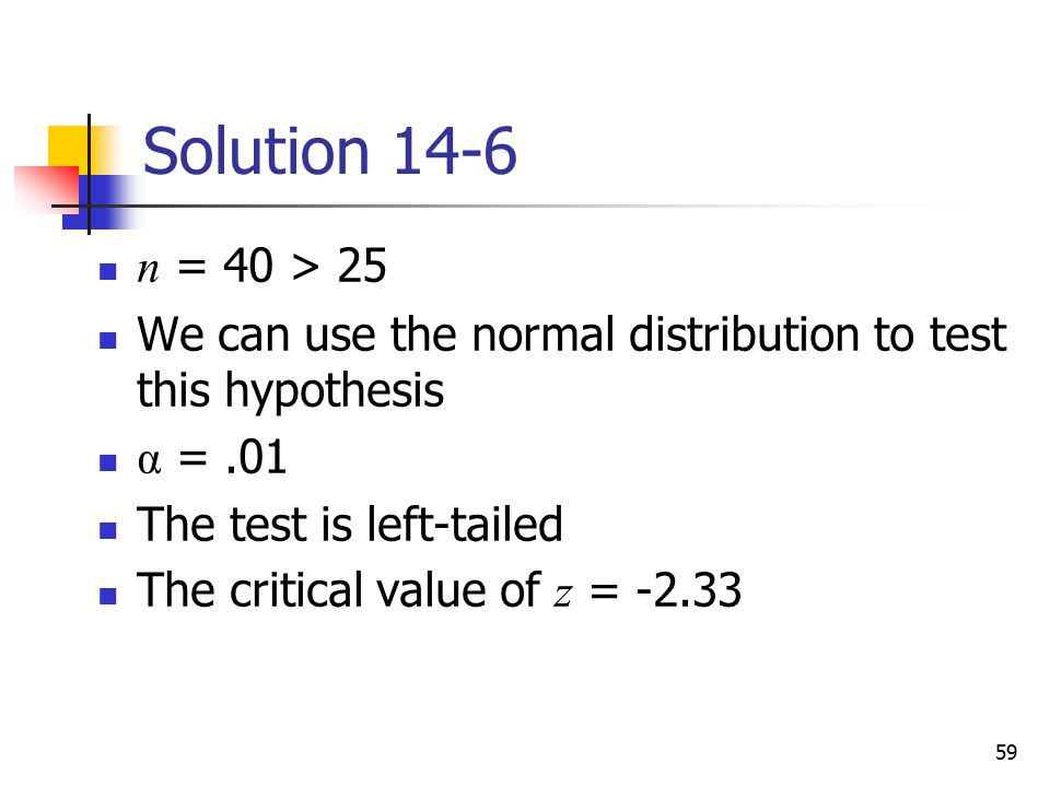 Solution 14-6 n = 40 > 25. We can use the normal distribution to test this hypothesis. α = .01. The test is left-tailed.