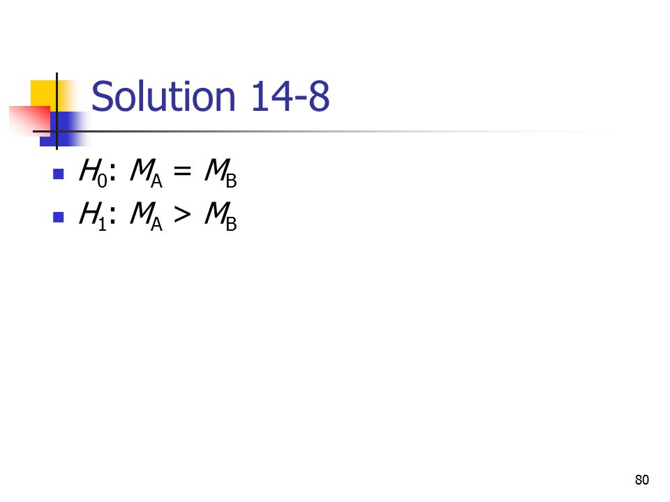 Solution 14-8 H0: MA = MB H1: MA > MB