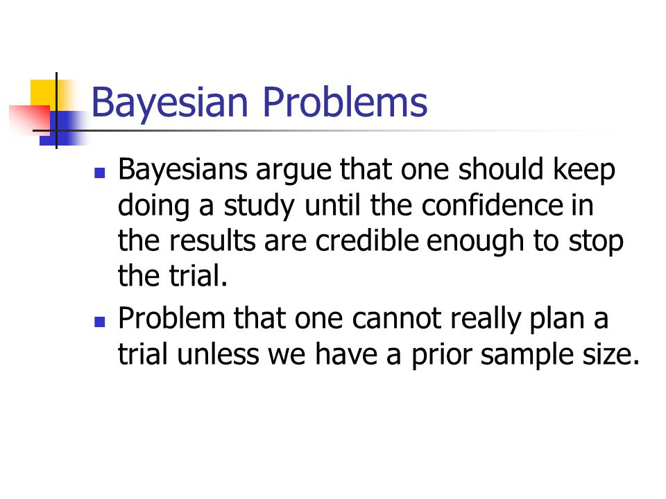 Bayesian Problems Bayesians argue that one should keep doing a study until the confidence in the results are credible enough to stop the trial.