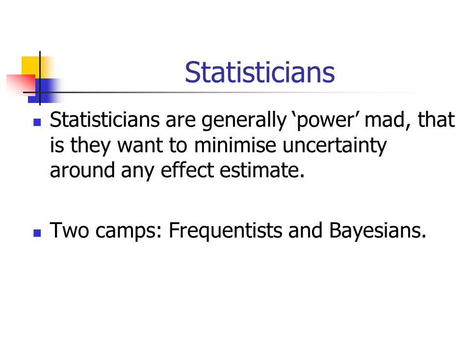 Statisticians Statisticians are generally 'power' mad, that is they want to minimise uncertainty around any effect estimate.
