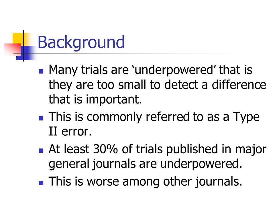 Background Many trials are 'underpowered' that is they are too small to detect a difference that is important.