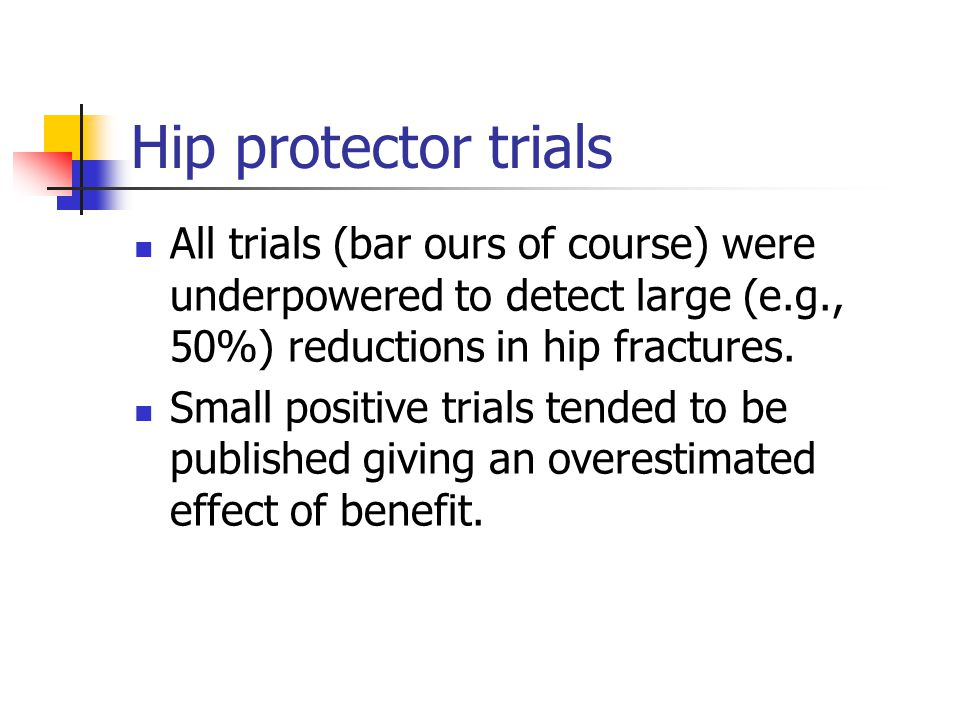 Hip protector trials All trials (bar ours of course) were underpowered to detect large (e.g., 50%) reductions in hip fractures.