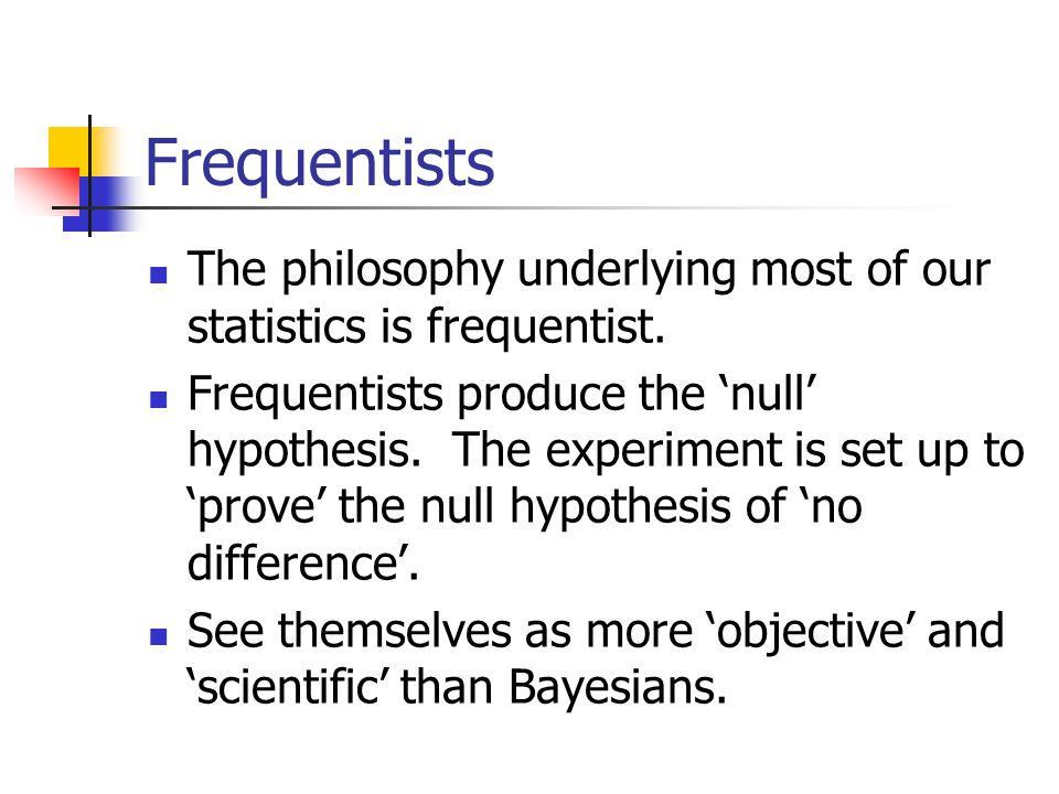 Frequentists The philosophy underlying most of our statistics is frequentist.