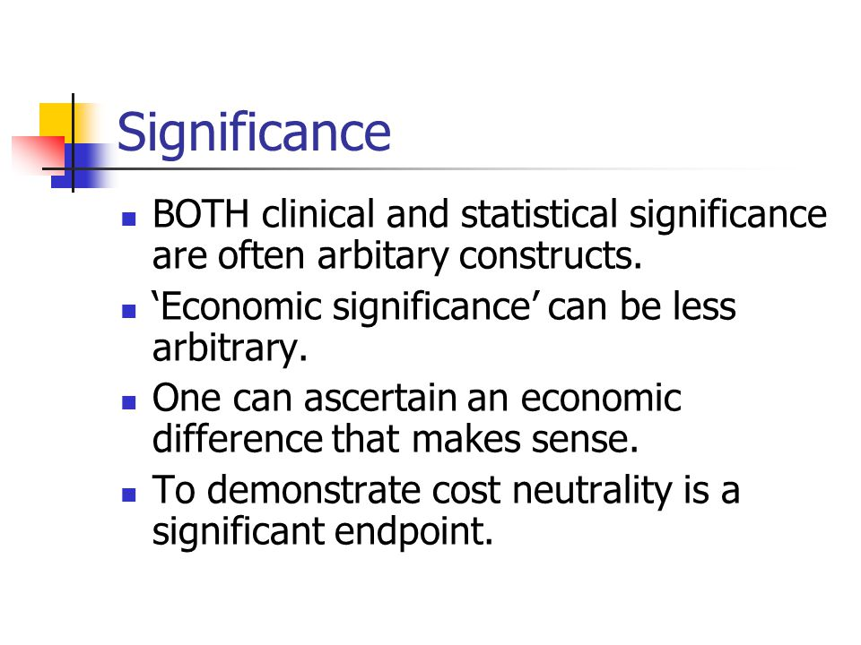 Significance BOTH clinical and statistical significance are often arbitary constructs. 'Economic significance' can be less arbitrary.