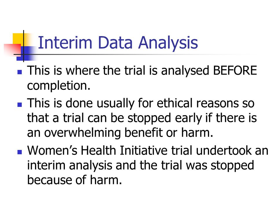 Interim Data Analysis This is where the trial is analysed BEFORE completion.