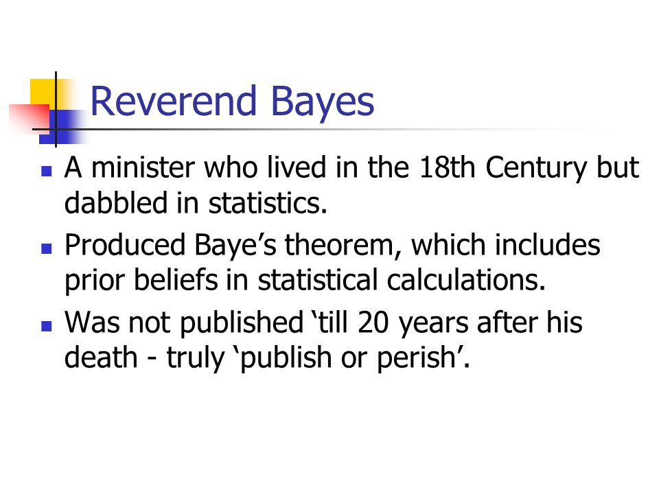 Reverend Bayes A minister who lived in the 18th Century but dabbled in statistics.