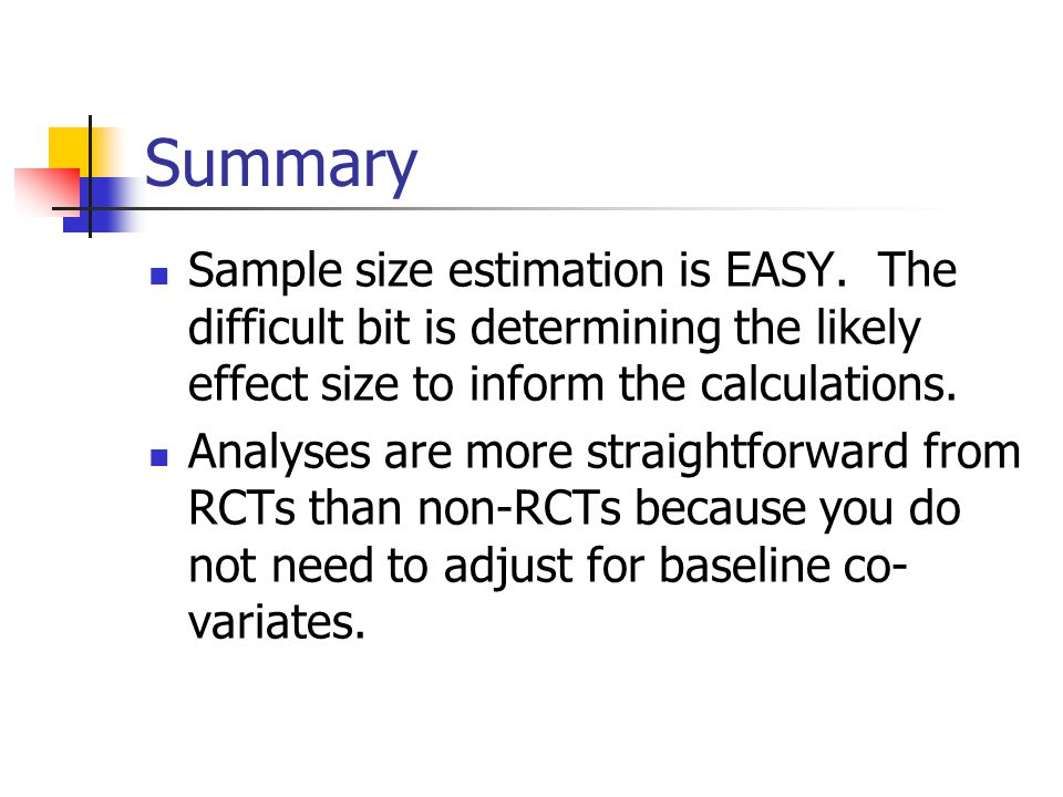 Summary Sample size estimation is EASY. The difficult bit is determining the likely effect size to inform the calculations.
