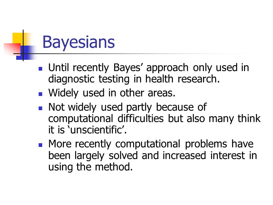 Bayesians Until recently Bayes' approach only used in diagnostic testing in health research. Widely used in other areas.