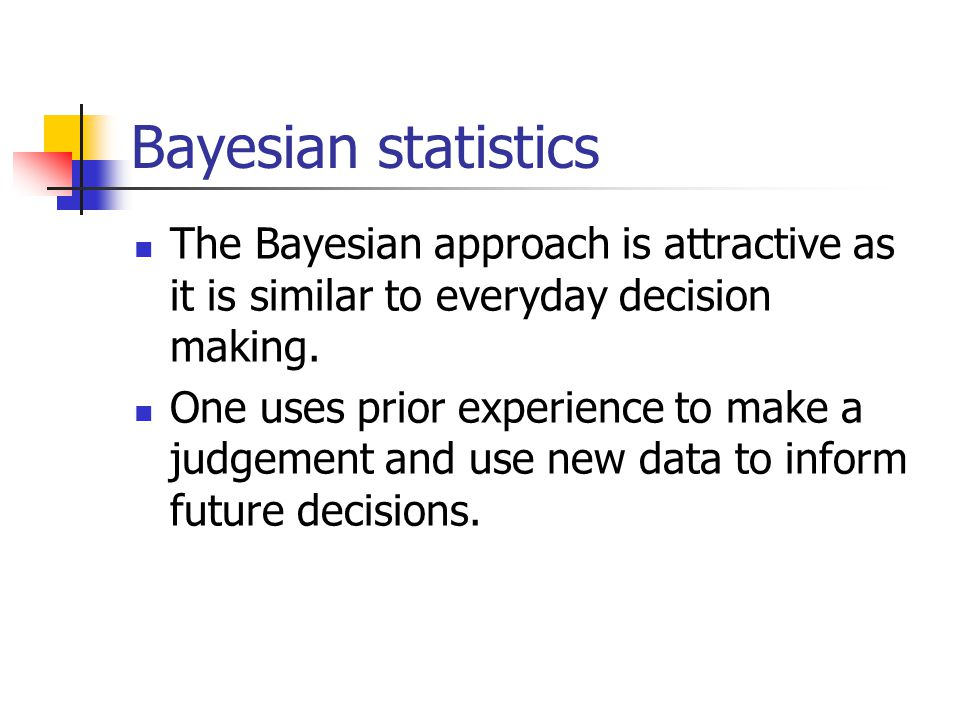 Bayesian statistics The Bayesian approach is attractive as it is similar to everyday decision making.
