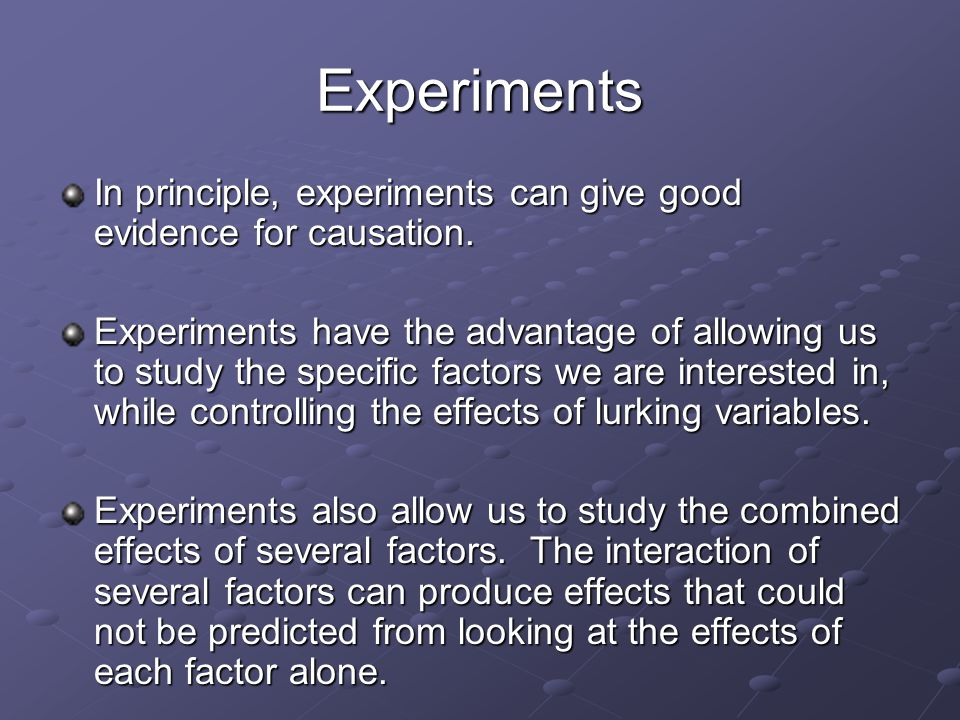 Experiments In principle, experiments can give good evidence for causation.