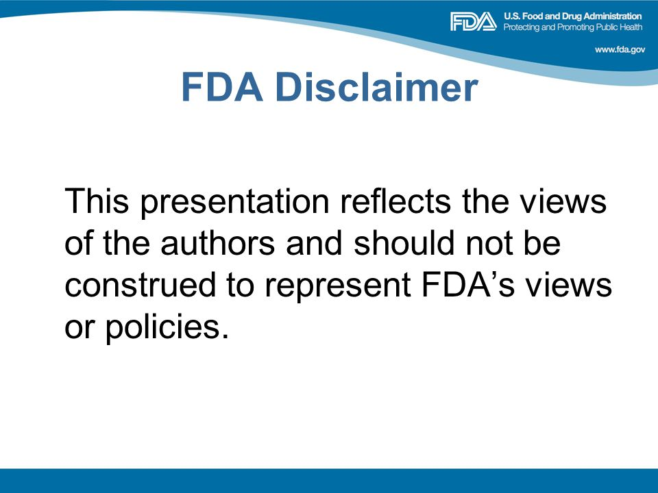 FDA Disclaimer This presentation reflects the views of the authors and should not be construed to represent FDA's views or policies.
