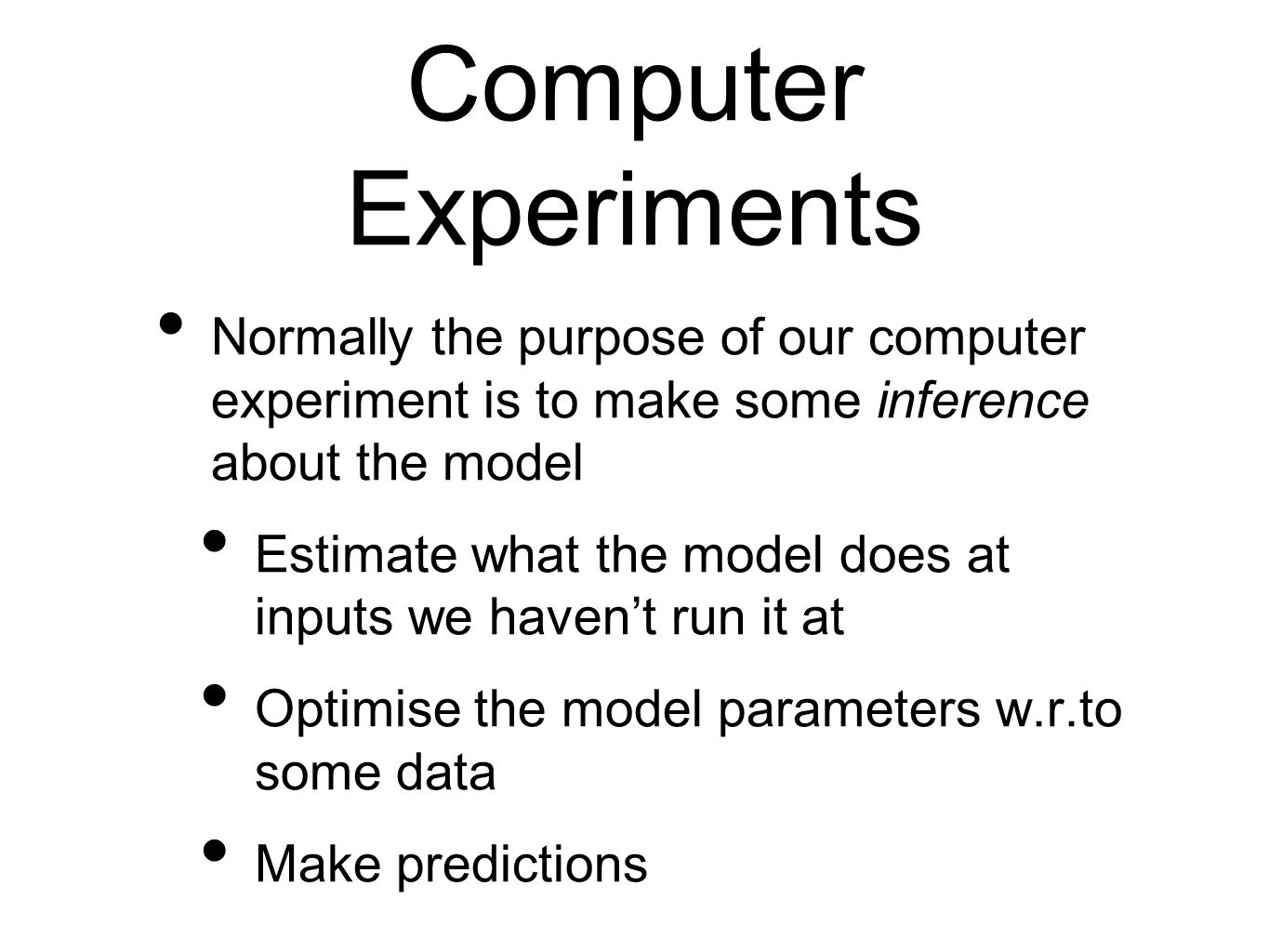 Computer Experiments Normally the purpose of our computer experiment is to make some inference about the model.