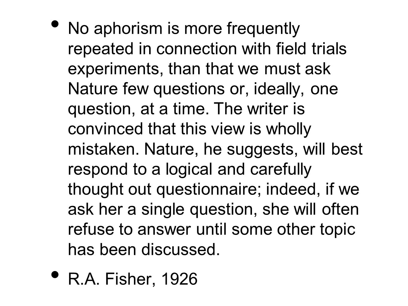 No aphorism is more frequently repeated in connection with field trials experiments, than that we must ask Nature few questions or, ideally, one question, at a time. The writer is convinced that this view is wholly mistaken. Nature, he suggests, will best respond to a logical and carefully thought out questionnaire; indeed, if we ask her a single question, she will often refuse to answer until some other topic has been discussed.