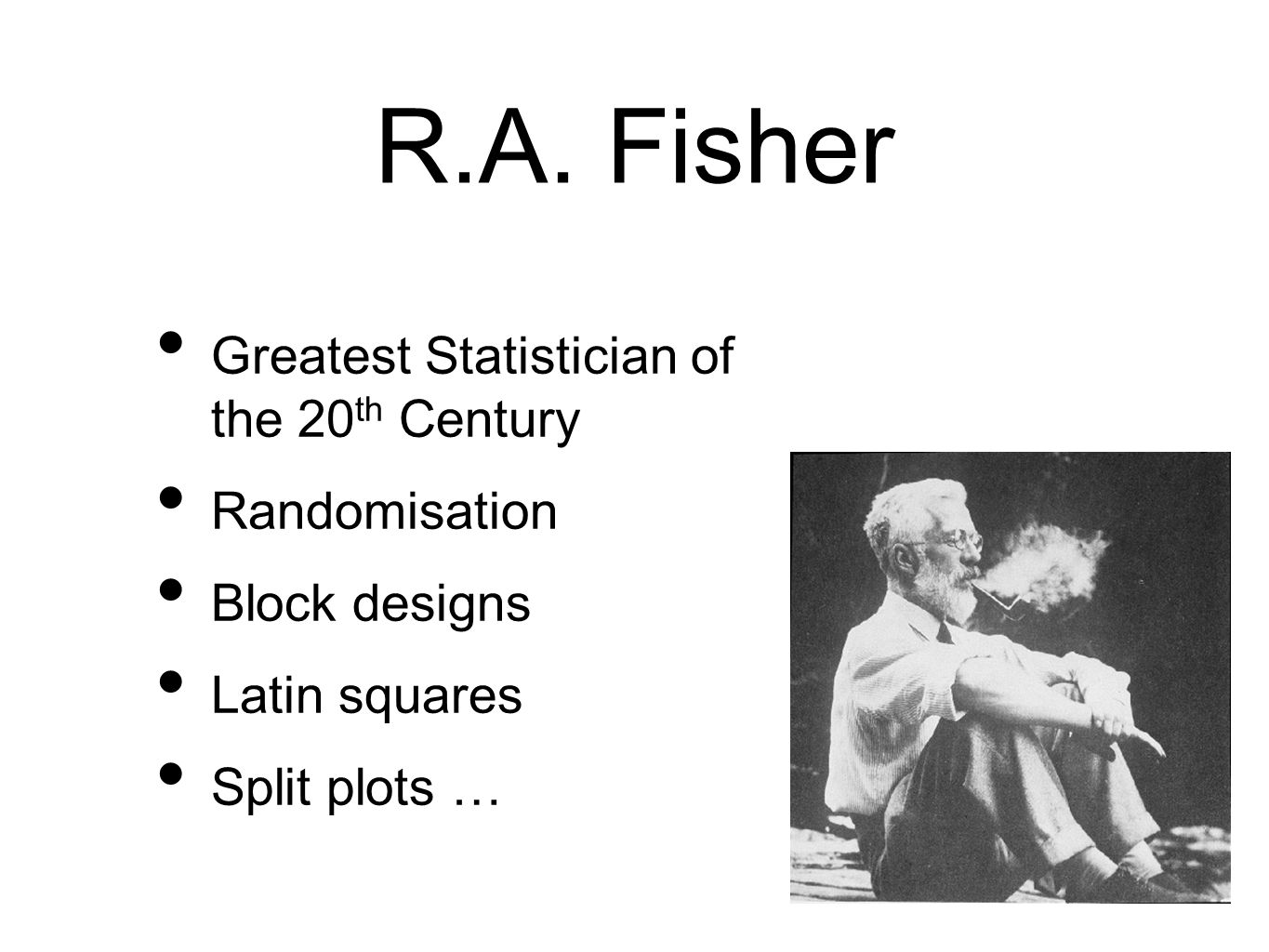 R.A. Fisher Greatest Statistician of the 20th Century Randomisation