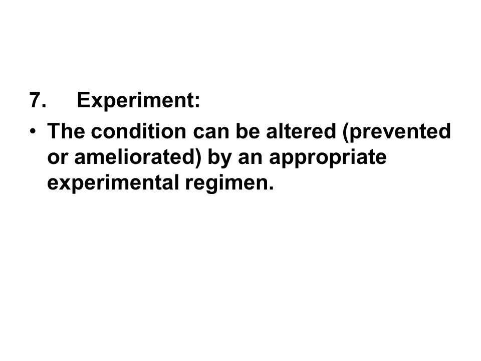 7. Experiment: The condition can be altered (prevented or ameliorated) by an appropriate experimental regimen.