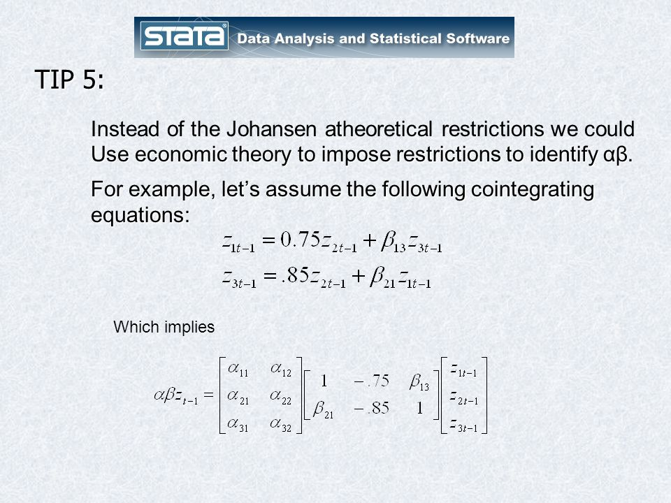 TIP 5: Instead of the Johansen atheoretical restrictions we could Use economic theory to impose restrictions to identify αβ.