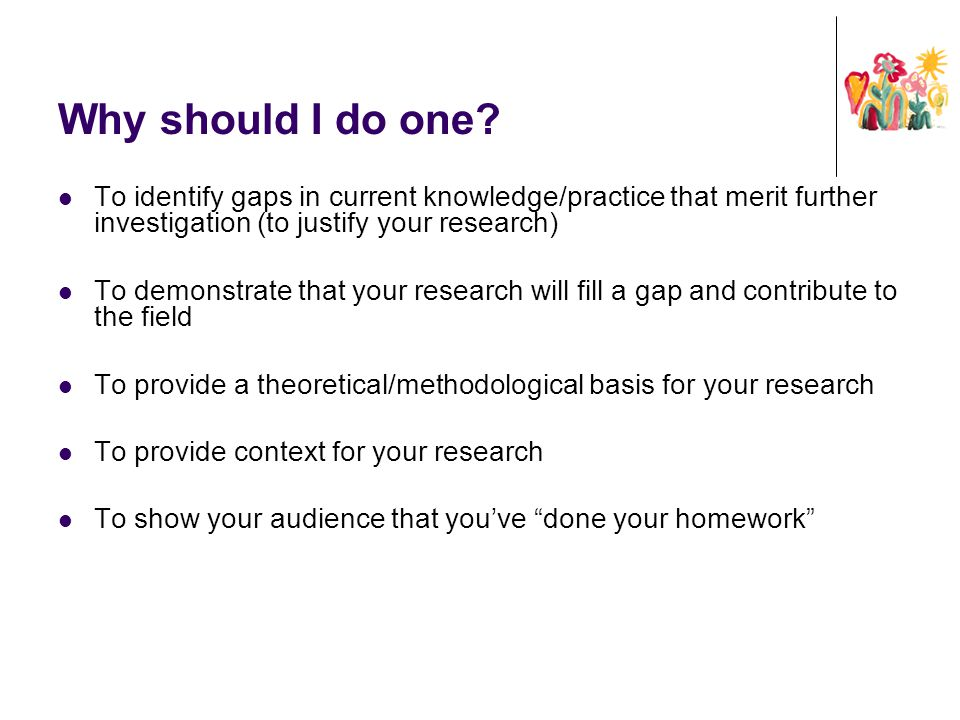 Why should I do one To identify gaps in current knowledge/practice that merit further investigation (to justify your research)