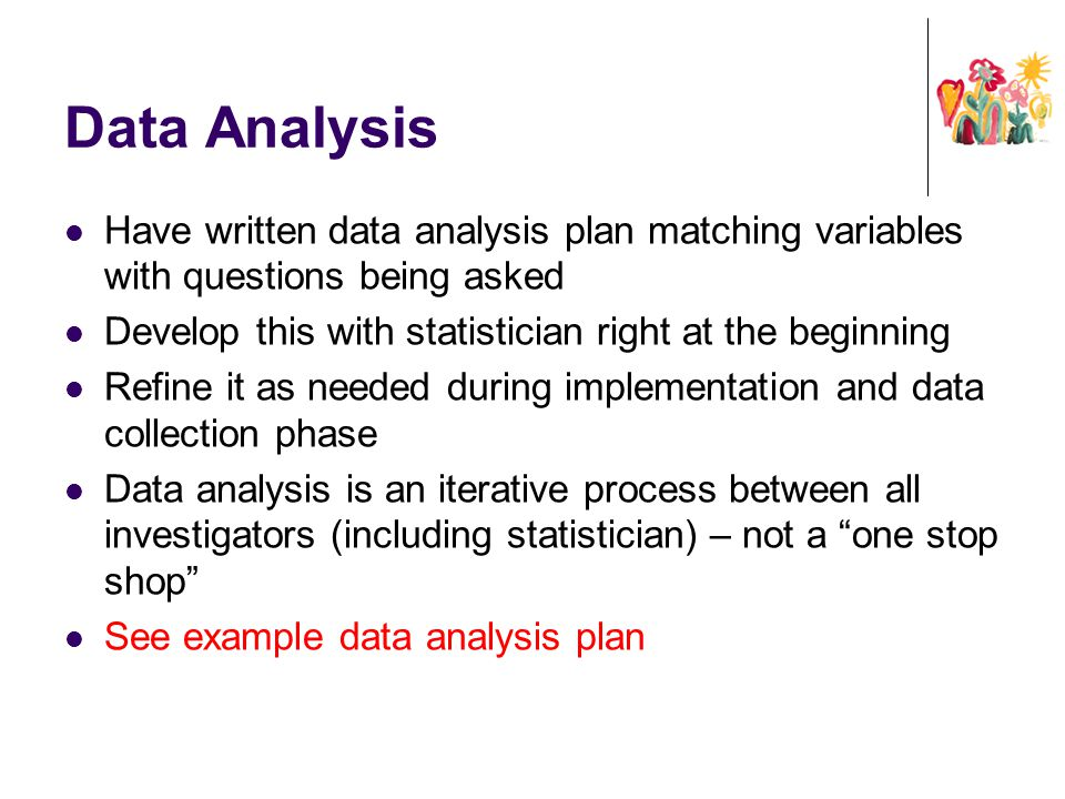 Data Analysis Have written data analysis plan matching variables with questions being asked. Develop this with statistician right at the beginning.