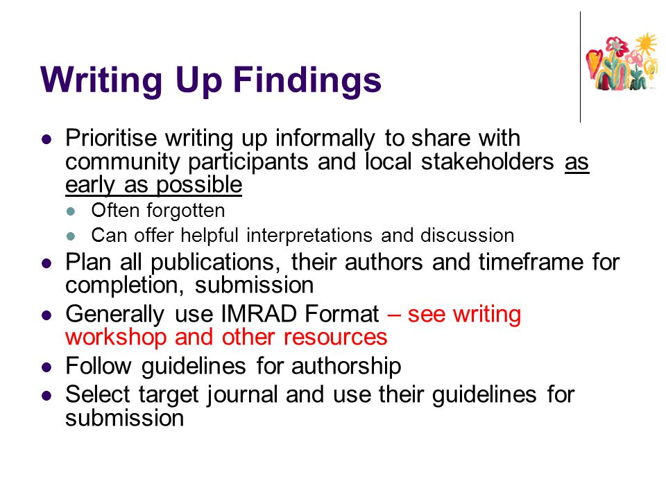 Writing Up Findings Prioritise writing up informally to share with community participants and local stakeholders as early as possible.