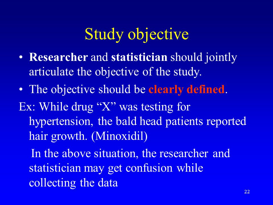 Study objective Researcher and statistician should jointly articulate the objective of the study. The objective should be clearly defined.
