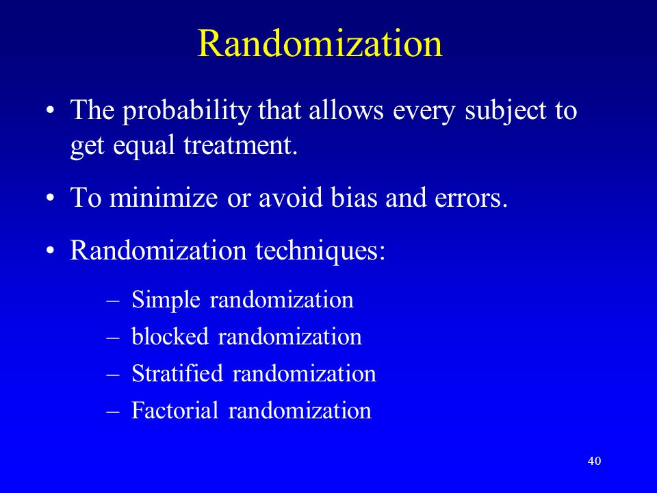Randomization The probability that allows every subject to get equal treatment. To minimize or avoid bias and errors.