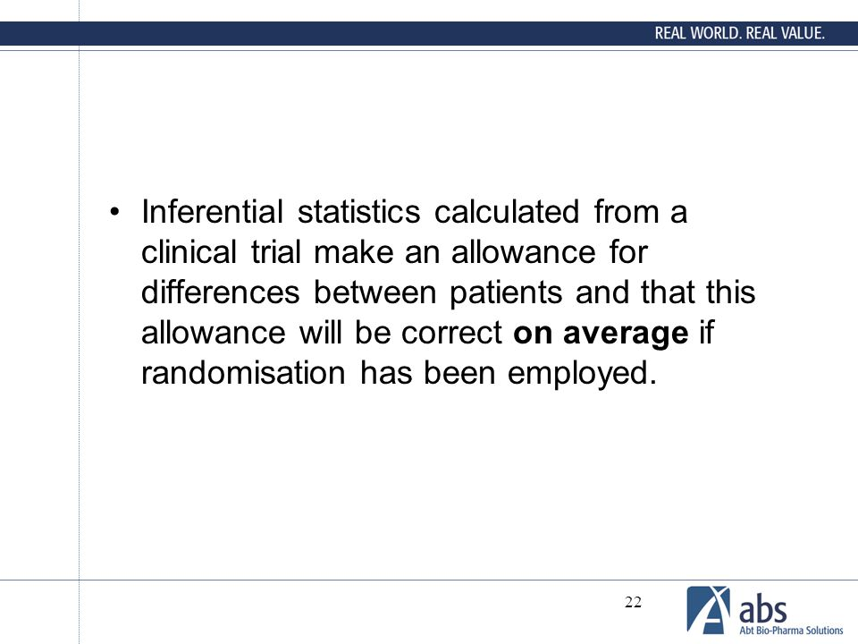 Inferential statistics calculated from a clinical trial make an allowance for differences between patients and that this allowance will be correct on average if randomisation has been employed.