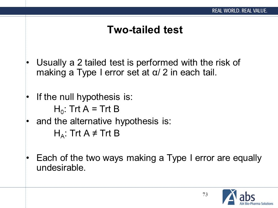 Two-tailed test Usually a 2 tailed test is performed with the risk of making a Type I error set at α/ 2 in each tail.