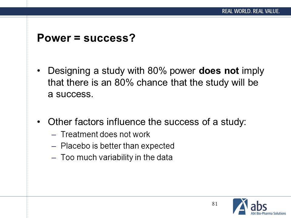 Power = success Designing a study with 80% power does not imply that there is an 80% chance that the study will be a success.