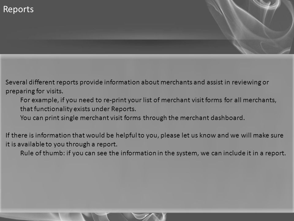 Reports Several different reports provide information about merchants and assist in reviewing or preparing for visits.