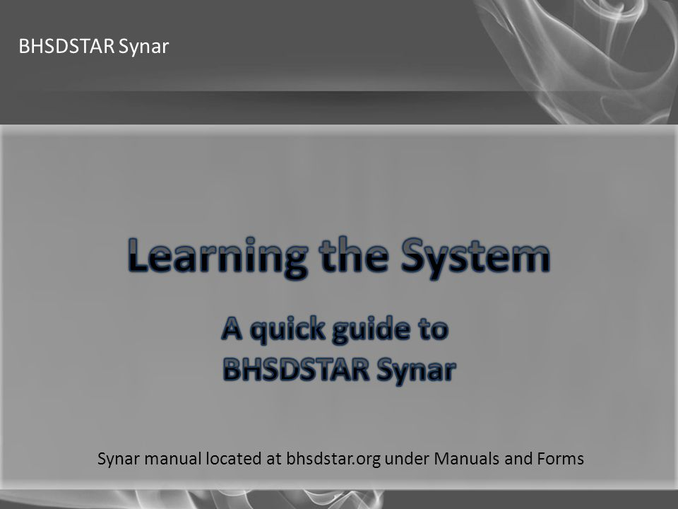 Learning the System A quick guide to BHSDSTAR Synar BHSDSTAR Synar