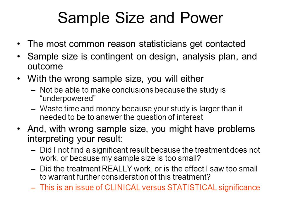 Sample Size and Power The most common reason statisticians get contacted. Sample size is contingent on design, analysis plan, and outcome.