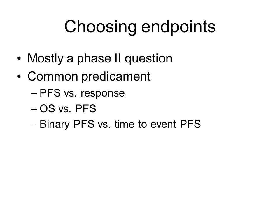 Choosing endpoints Mostly a phase II question Common predicament