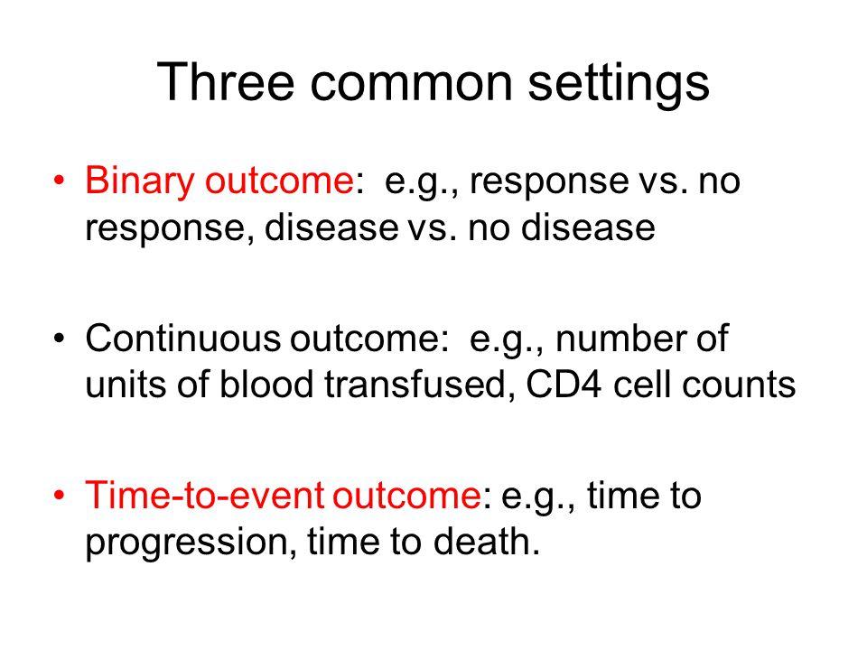 Three common settings Binary outcome: e.g., response vs. no response, disease vs. no disease.