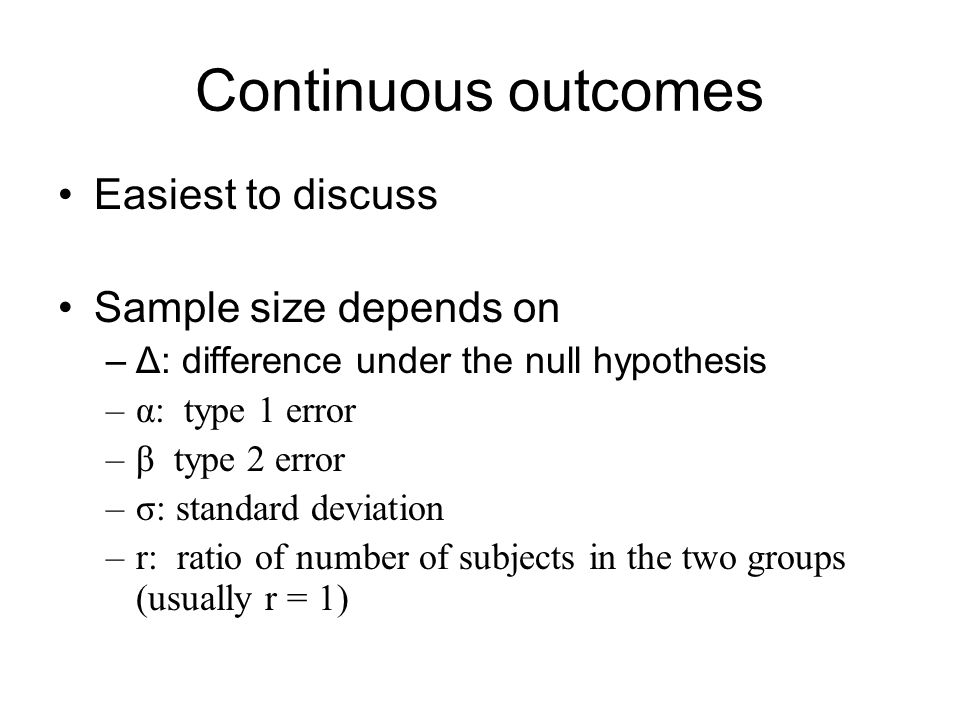 Continuous outcomes Easiest to discuss Sample size depends on