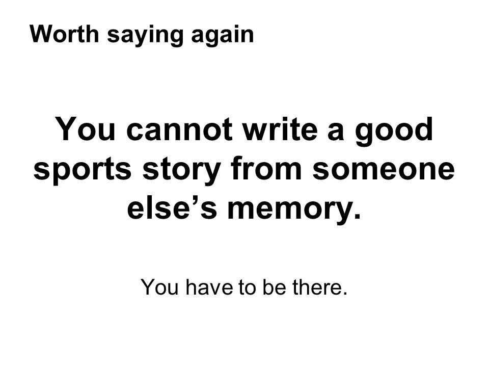 You cannot write a good sports story from someone else's memory.