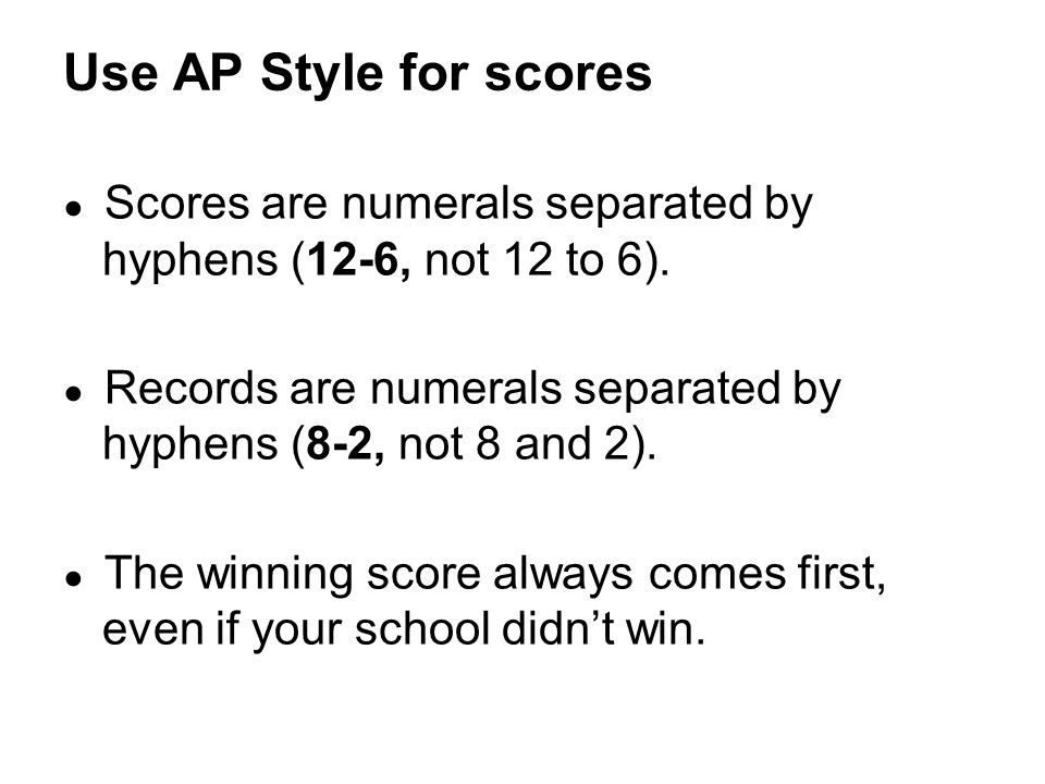 Use AP Style for scores Scores are numerals separated by hyphens (12-6, not 12 to 6). Records are numerals separated by hyphens (8-2, not 8 and 2).