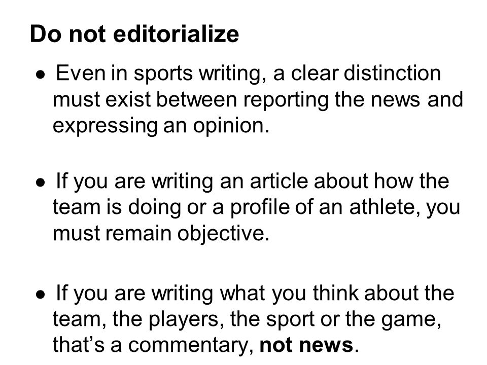 Do not editorialize Even in sports writing, a clear distinction must exist between reporting the news and expressing an opinion.