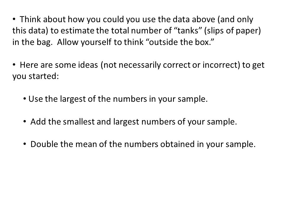 Think about how you could you use the data above (and only this data) to estimate the total number of tanks (slips of paper) in the bag. Allow yourself to think outside the box.